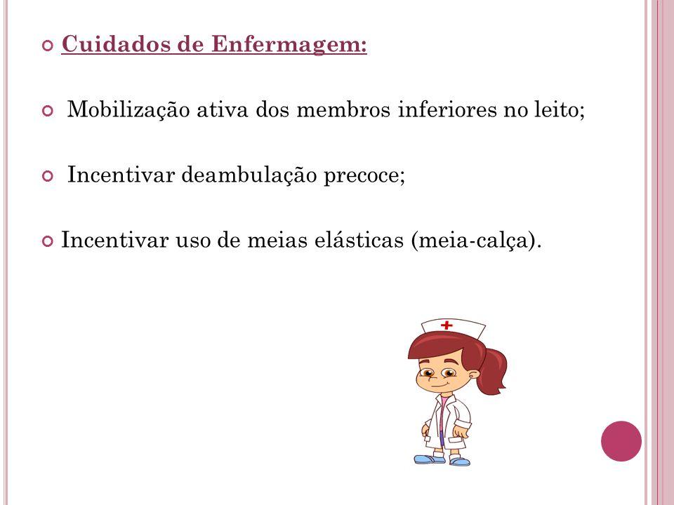 Cuidados de Enfermagem: Mobilização ativa dos membros inferiores no leito; Incentivar deambulação precoce; Incentivar uso de meias elásticas (meia-cal