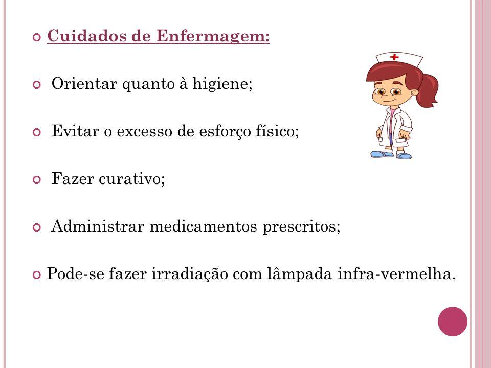 Cuidados de Enfermagem: Orientar quanto à higiene; Evitar o excesso de esforço físico; Fazer curativo; Administrar medicamentos prescritos; Pode-se fa