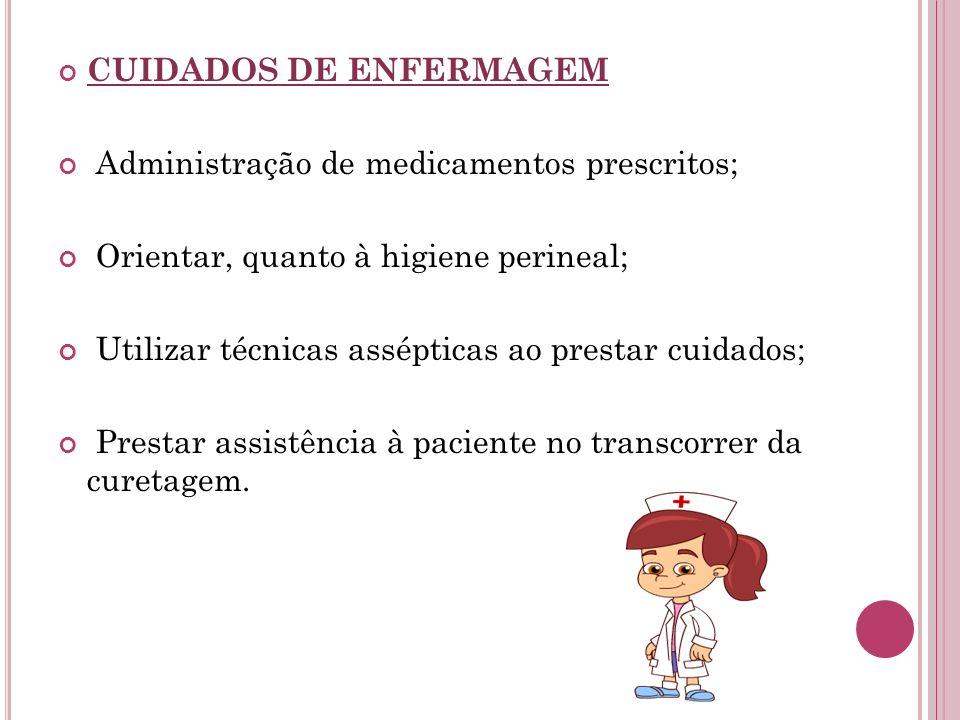 CUIDADOS DE ENFERMAGEM Administração de medicamentos prescritos; Orientar, quanto à higiene perineal; Utilizar técnicas assépticas ao prestar cuidados
