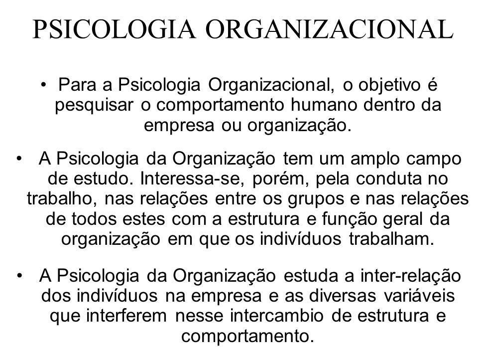 PSICOLOGIA ORGANIZACIONAL Para a Psicologia Organizacional, o objetivo é pesquisar o comportamento humano dentro da empresa ou organização. A Psicolog