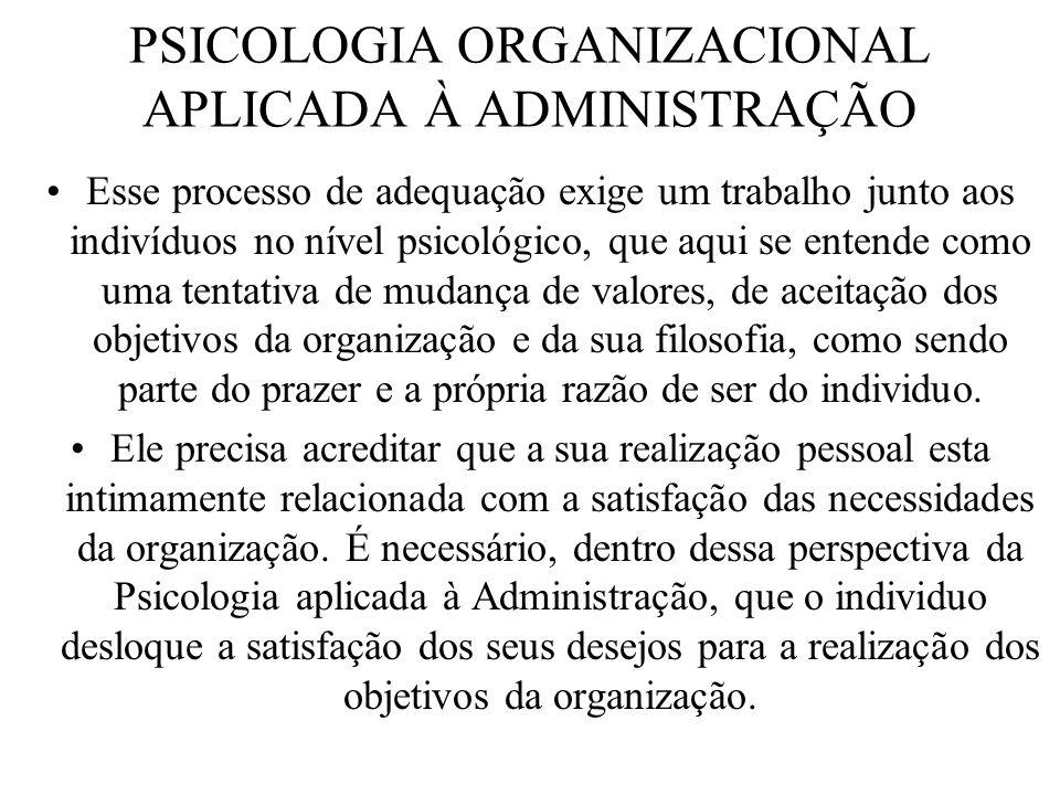 PSICOLOGIA ORGANIZACIONAL APLICADA À ADMINISTRAÇÃO Esse processo de adequação exige um trabalho junto aos indivíduos no nível psicológico, que aqui se