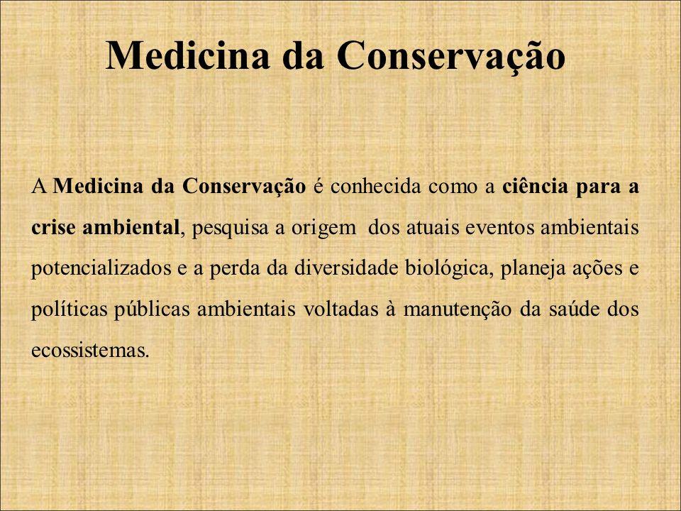 A Medicina da Conservação é conhecida como a ciência para a crise ambiental, pesquisa a origem dos atuais eventos ambientais potencializados e a perda da diversidade biológica, planeja ações e políticas públicas ambientais voltadas à manutenção da saúde dos ecossistemas.