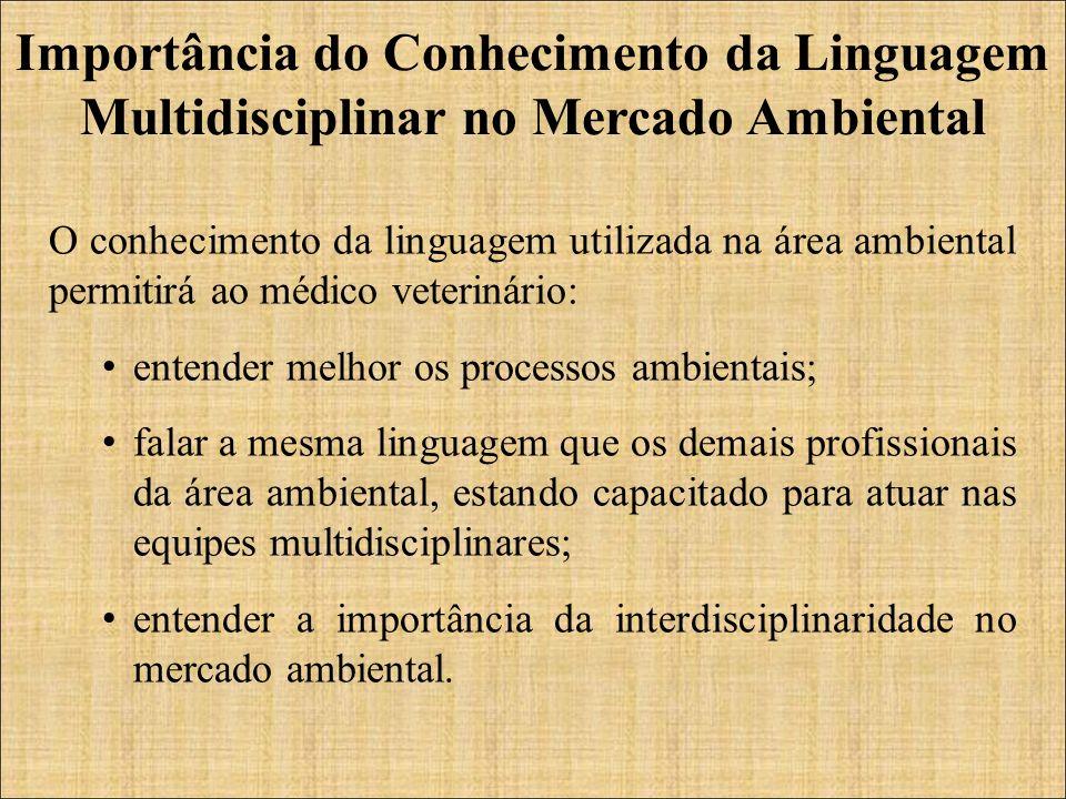 O conhecimento da linguagem utilizada na área ambiental permitirá ao médico veterinário: entender melhor os processos ambientais; falar a mesma lingua