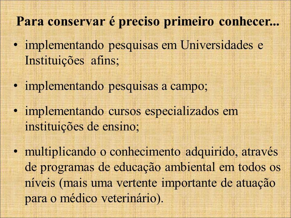 Para conservar é preciso primeiro conhecer... implementando pesquisas em Universidades e Instituições afins; implementando pesquisas a campo; implemen