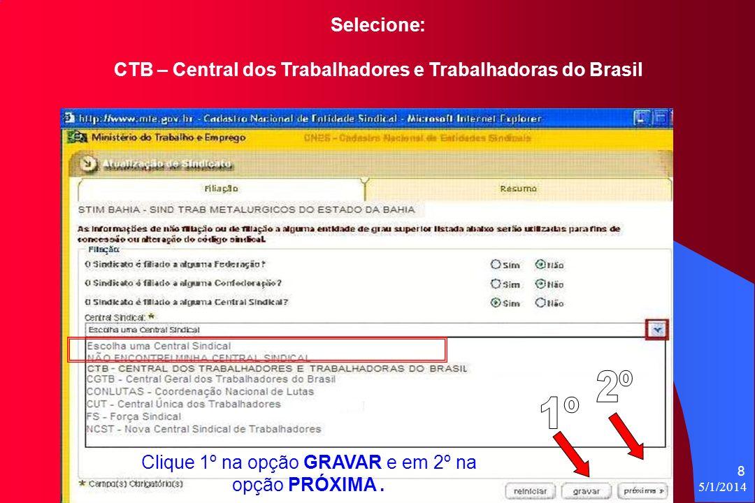 5/1/2014 8 Selecione: CTB – Central dos Trabalhadores e Trabalhadoras do Brasil Clique 1º na opção GRAVAR e em 2º na opção PRÓXIMA.