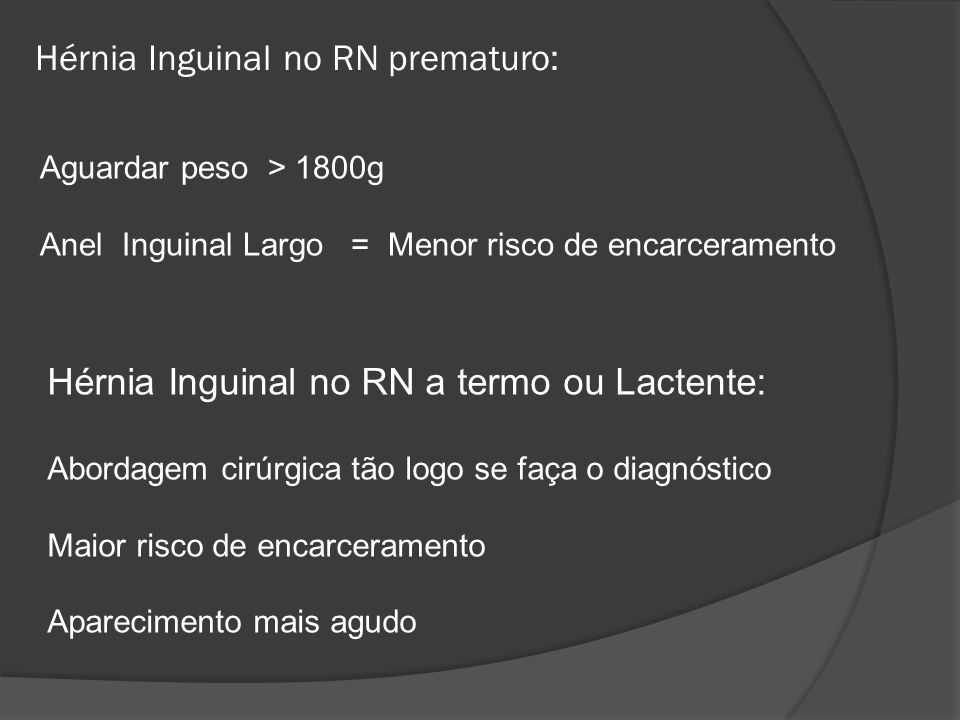 Hérnia Inguinal no RN prematuro: Aguardar peso > 1800g Anel Inguinal Largo = Menor risco de encarceramento Hérnia Inguinal no RN a termo ou Lactente: