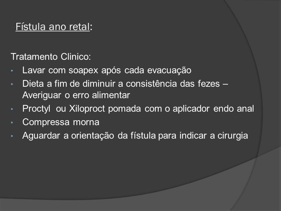Fístula ano retal: Tratamento Clinico: Lavar com soapex após cada evacuação Dieta a fim de diminuir a consistência das fezes – Averiguar o erro alimen