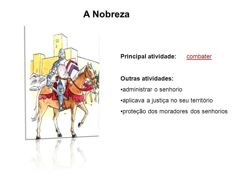 A Nobreza Principal atividade: combater Outras atividades: administrar o senhorio aplicava a justiça no seu território proteção dos moradores dos senh