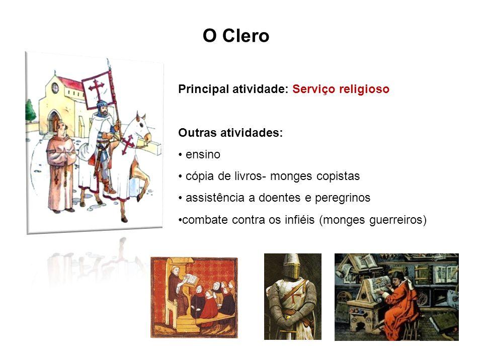 O Clero Principal atividade: Serviço religioso Outras atividades: ensino cópia de livros- monges copistas assistência a doentes e peregrinos combate c