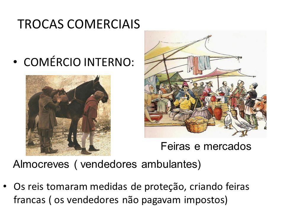 TROCAS COMERCIAIS COMÉRCIO INTERNO: Feiras e mercados Almocreves ( vendedores ambulantes) Os reis tomaram medidas de proteção, criando feiras francas