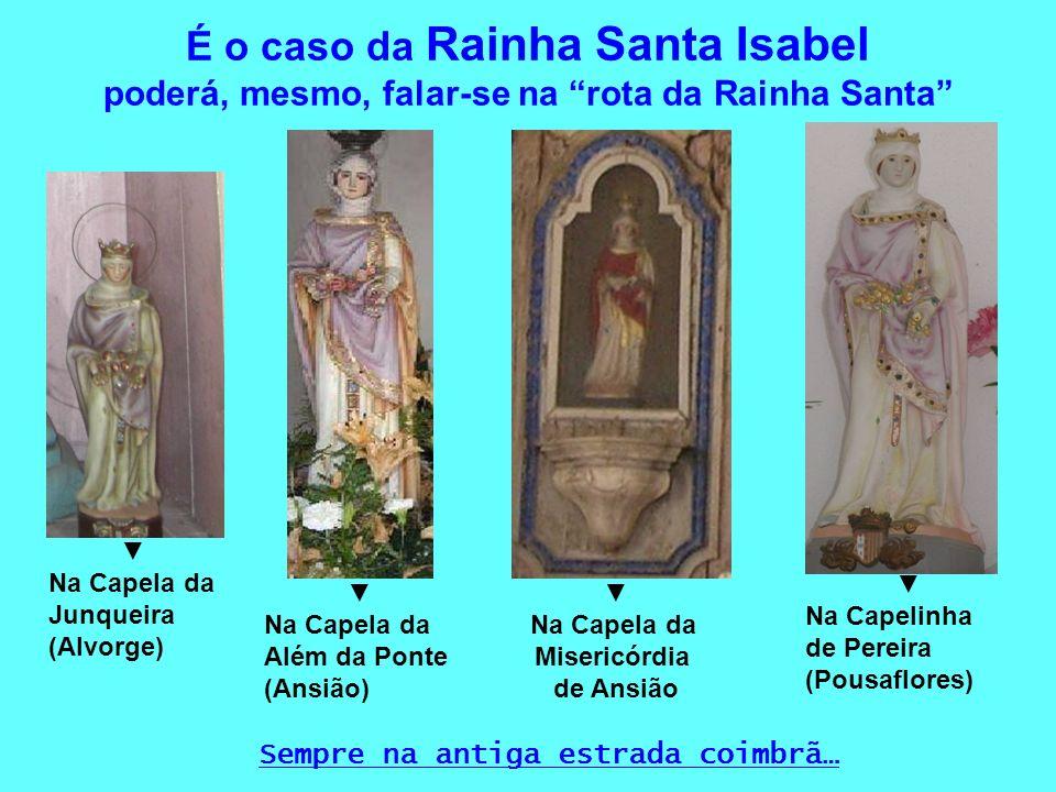 É o caso da Rainha Santa Isabel poderá, mesmo, falar-se na rota da Rainha Santa Na Capela da Misericórdia de Ansião Na Capela da Junqueira (Alvorge) N