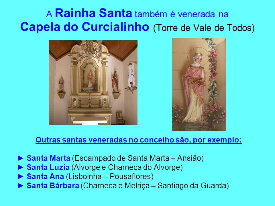 A Rainha Santa também é venerada na Capela do Curcialinho (Torre de Vale de Todos) Outras santas veneradas no concelho são, por exemplo: Santa Marta (