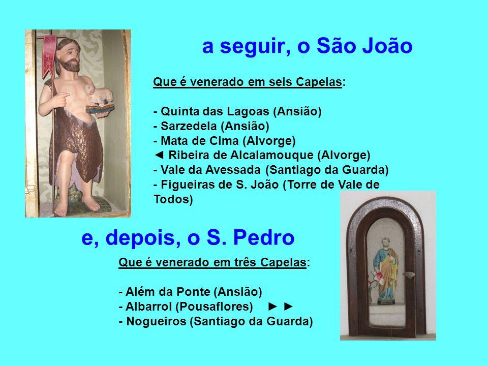 a seguir, o São João e, depois, o S. Pedro Que é venerado em seis Capelas: - Quinta das Lagoas (Ansião) - Sarzedela (Ansião) - Mata de Cima (Alvorge)