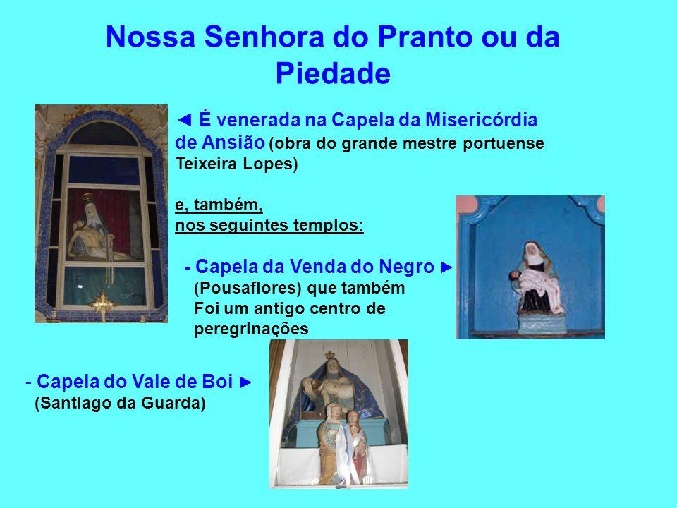 Nossa Senhora do Pranto ou da Piedade É venerada na Capela da Misericórdia de Ansião (obra do grande mestre portuense Teixeira Lopes) e, também, nos s