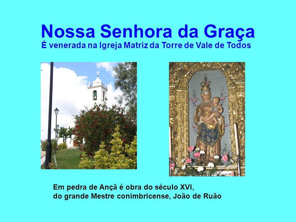 Nossa Senhora da Graça É venerada na Igreja Matriz da Torre de Vale de Todos Em pedra de Ançã é obra do século XVI, do grande Mestre conimbricense, Jo
