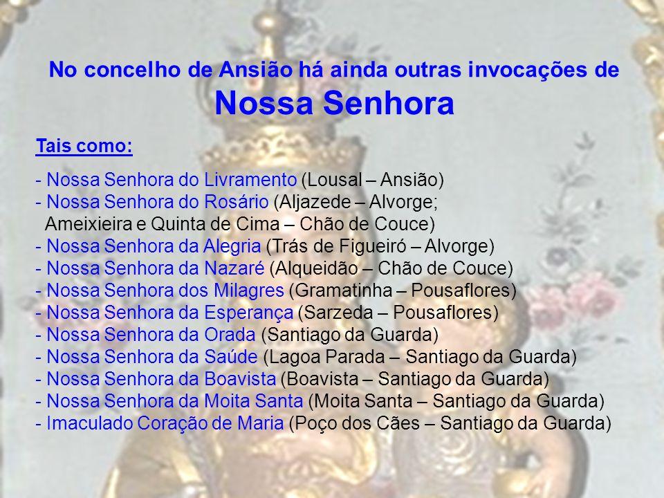 No concelho de Ansião há ainda outras invocações de Nossa Senhora Tais como: - Nossa Senhora do Livramento (Lousal – Ansião) - Nossa Senhora do Rosári
