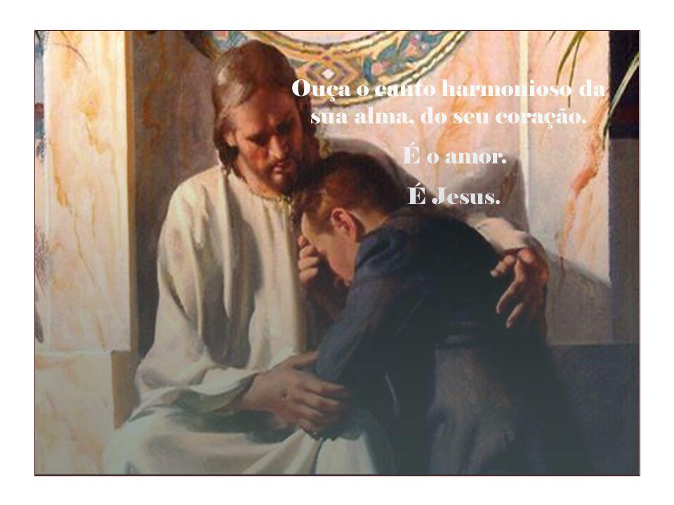 Ouça o canto harmonioso da sua alma, do seu coração. É o amor. É Jesus.