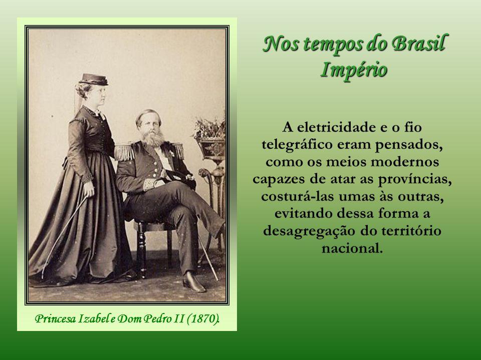 Nos tempos do Brasil Império A eletricidade e o fio telegráfico eram pensados, como os meios modernos capazes de atar as províncias, costurá-las umas às outras, evitando dessa forma a desagregação do território nacional.