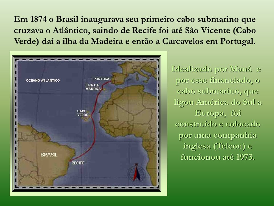 Já se acha o cabo submarino no território da capital do Brasil. A eletricidade começa a ligar as cidades mais importantes deste Império, como o patrio