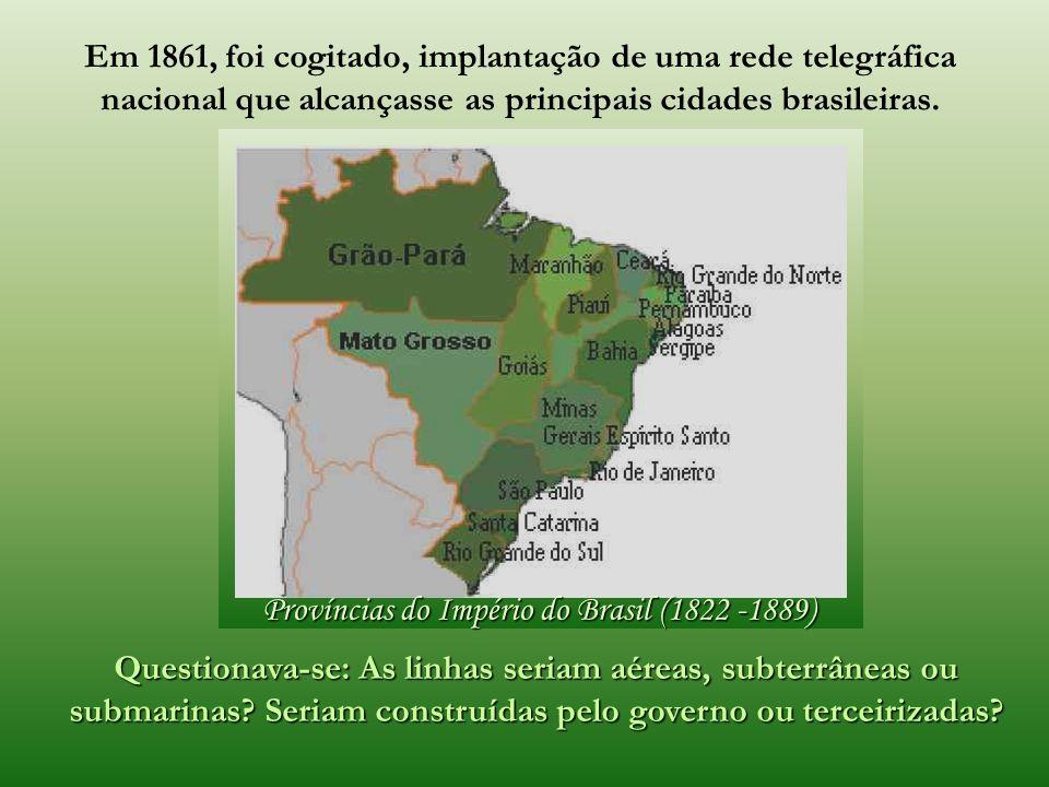 Províncias do Império do Brasil (1822 -1889) Questionava-se: As linhas seriam aéreas, subterrâneas ou submarinas.