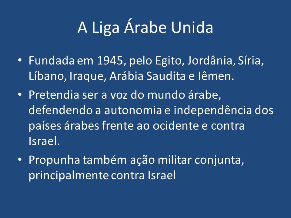 A Liga Árabe Unida Fundada em 1945, pelo Egito, Jordânia, Síria, Líbano, Iraque, Arábia Saudita e Iêmen. Pretendia ser a voz do mundo árabe, defendend