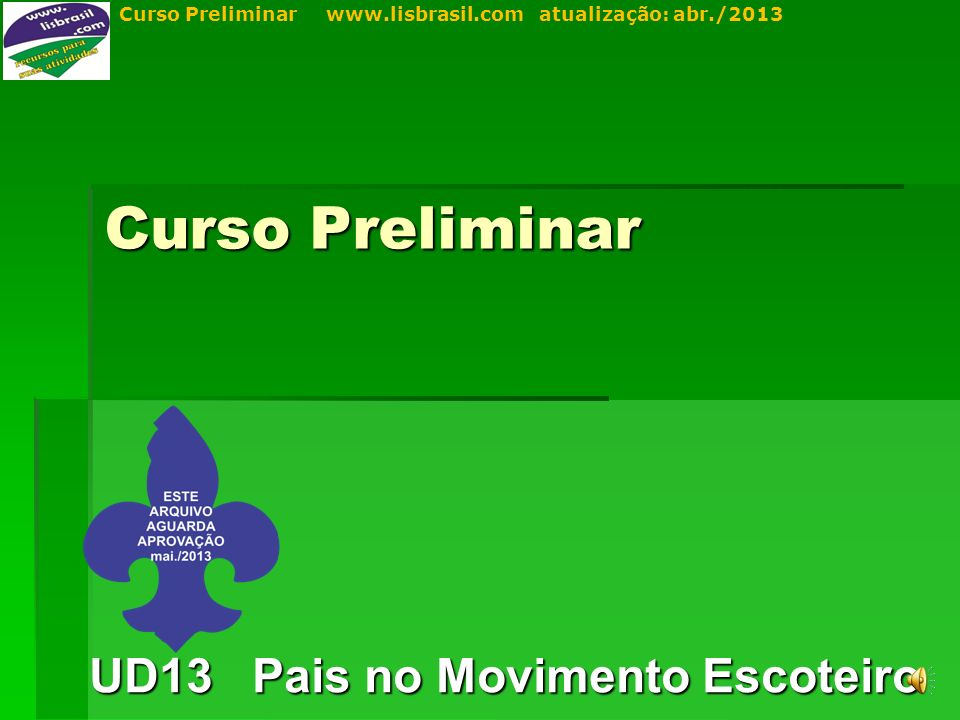 Curso Preliminar www.lisbrasil.com atualização: abr./2013 Curso Preliminar UD13 Pais no Movimento Escoteiro
