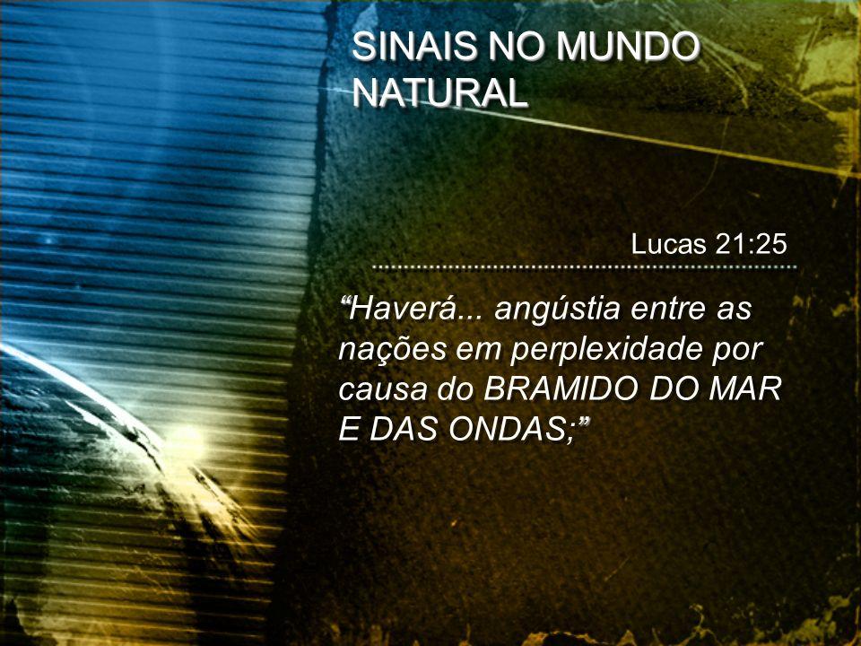 SINAIS NO MUNDO NATURAL Haverá... angústia entre as nações em perplexidade por causa do BRAMIDO DO MAR E DAS ONDAS; Lucas 21:25