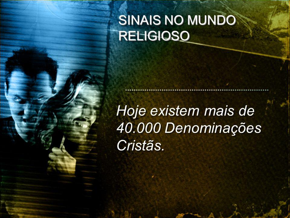 SINAIS NO MUNDO RELIGIOSO Hoje existem mais de 40.000 Denominações Cristãs.