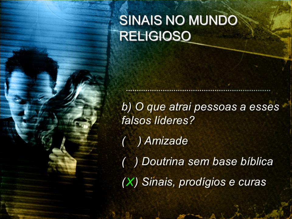 SINAIS NO MUNDO RELIGIOSO b) O que atrai pessoas a esses falsos líderes? ( ) Amizade ( ) Doutrina sem base bíblica ( ) Sinais, prodígios e curas b) O