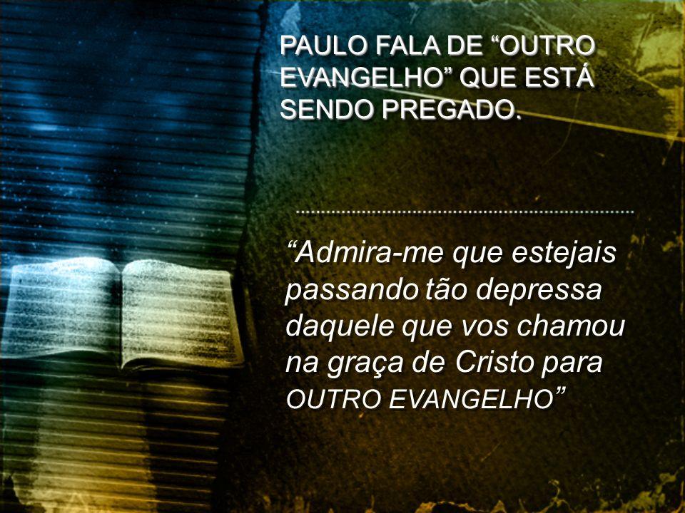 Admira-me que estejais passando tão depressa daquele que vos chamou na graça de Cristo para OUTRO EVANGELHO PAULO FALA DE OUTRO EVANGELHO QUE ESTÁ SEN