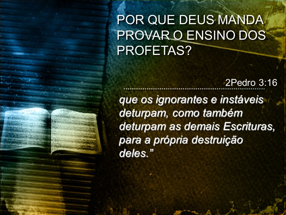 que os ignorantes e instáveis deturpam, como também deturpam as demais Escrituras, para a própria destruição deles. 2Pedro 3:16 POR QUE DEUS MANDA PRO