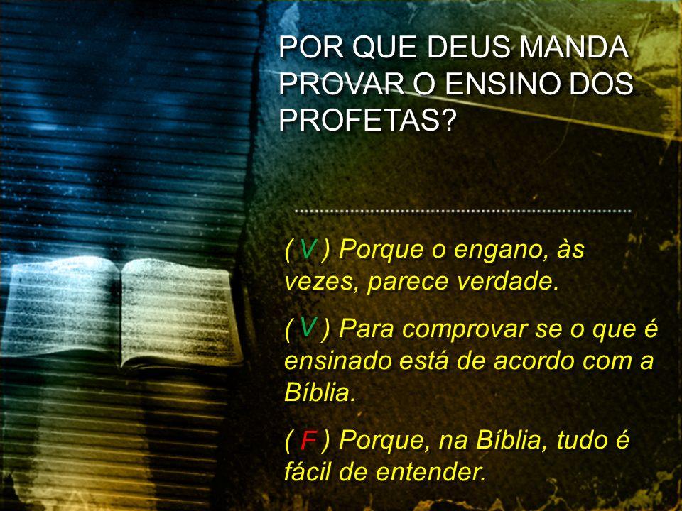 ( ) Porque o engano, às vezes, parece verdade. ( ) Para comprovar se o que é ensinado está de acordo com a Bíblia. ( ) Porque, na Bíblia, tudo é fácil
