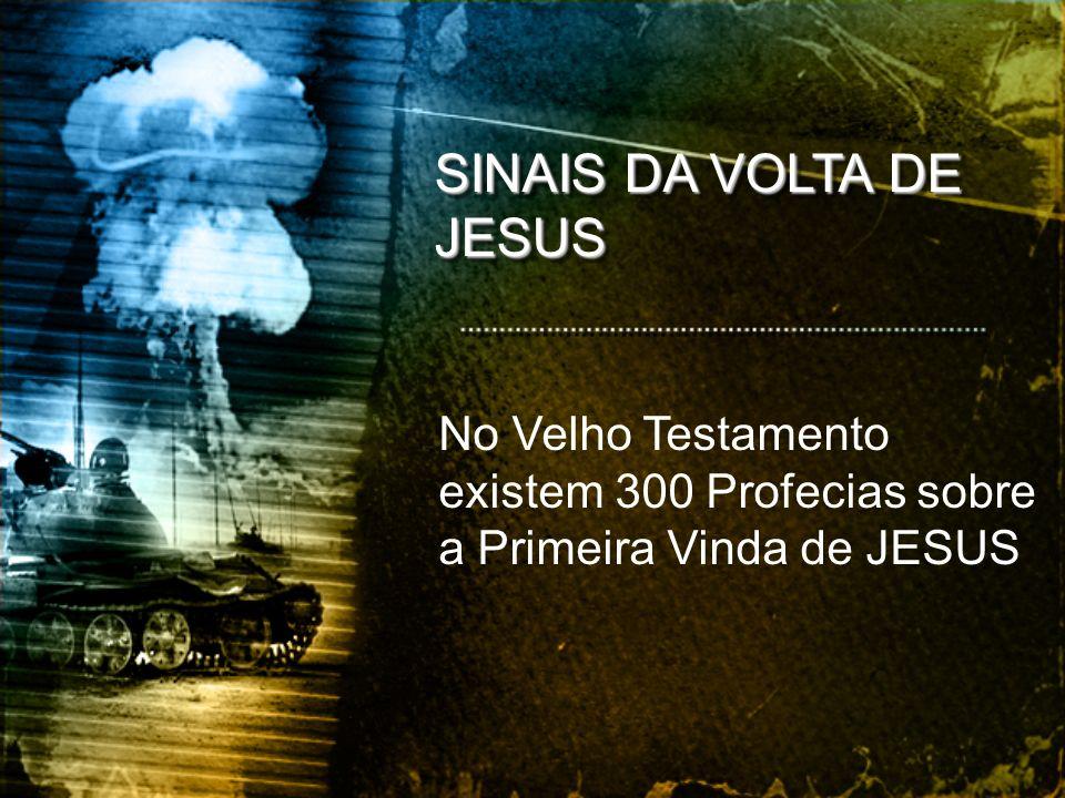 SINAIS DA VOLTA DE JESUS No Velho Testamento existem 300 Profecias sobre a Primeira Vinda de JESUS