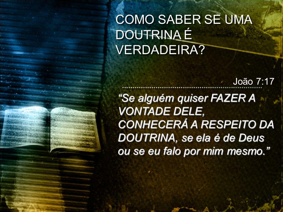 Se alguém quiser FAZER A VONTADE DELE, CONHECERÁ A RESPEITO DA DOUTRINA, se ela é de Deus ou se eu falo por mim mesmo. João 7:17 COMO SABER SE UMA DOU