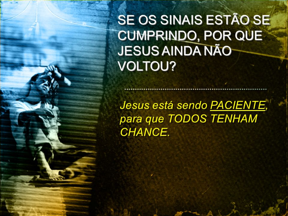 Jesus está sendo PACIENTE, para que TODOS TENHAM CHANCE. SE OS SINAIS ESTÃO SE CUMPRINDO, POR QUE JESUS AINDA NÃO VOLTOU?