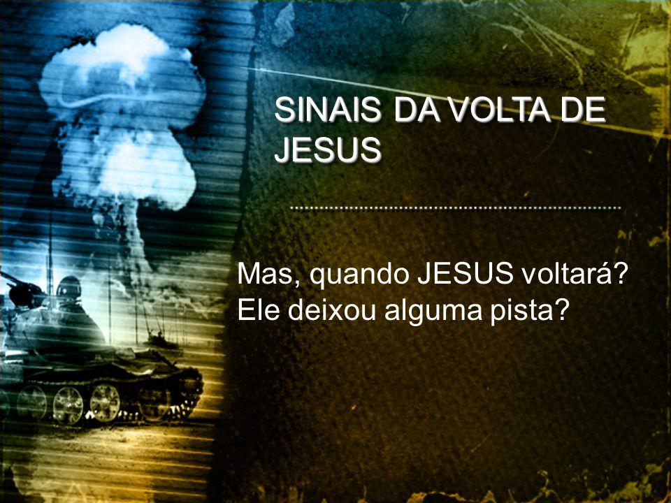 SINAIS DA VOLTA DE JESUS Mas, quando JESUS voltará? Ele deixou alguma pista?