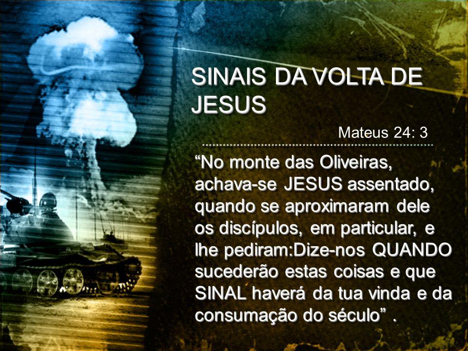 SINAIS DA VOLTA DE JESUS Mateus 24: 3 No monte das Oliveiras, achava-se JESUS assentado, quando se aproximaram dele os discípulos, em particular, e lh