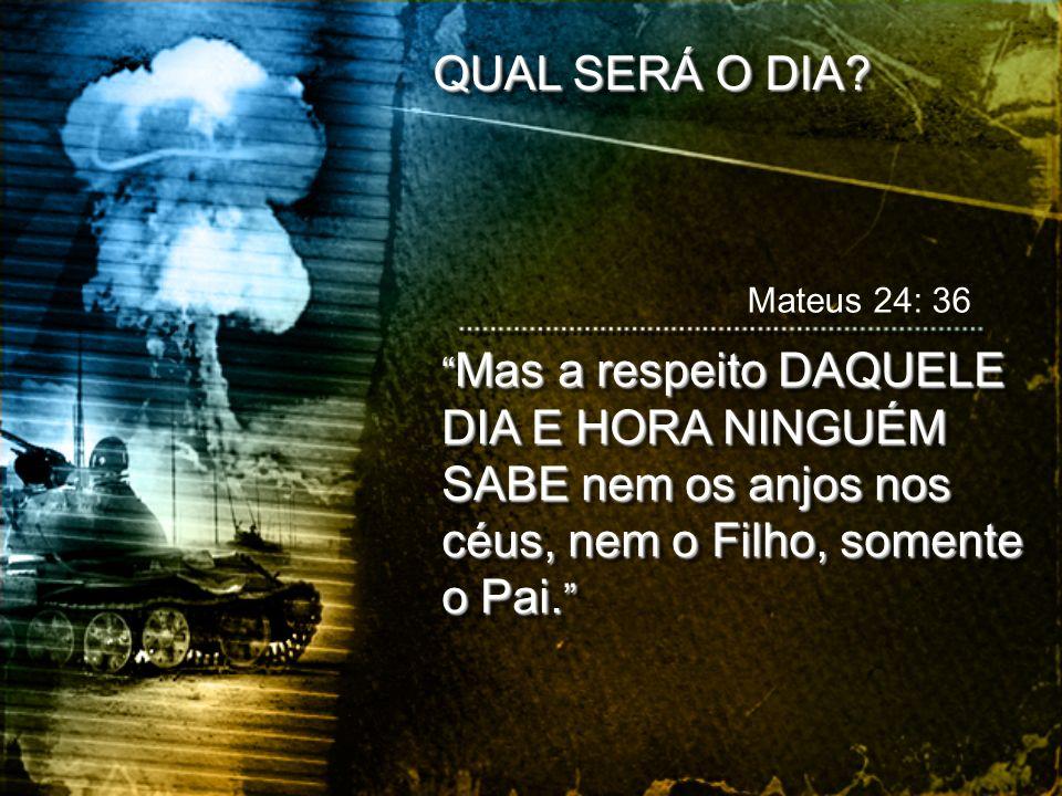 Mateus 24: 36 Mas a respeito DAQUELE DIA E HORA NINGUÉM SABE nem os anjos nos céus, nem o Filho, somente o Pai. Mas a respeito DAQUELE DIA E HORA NING
