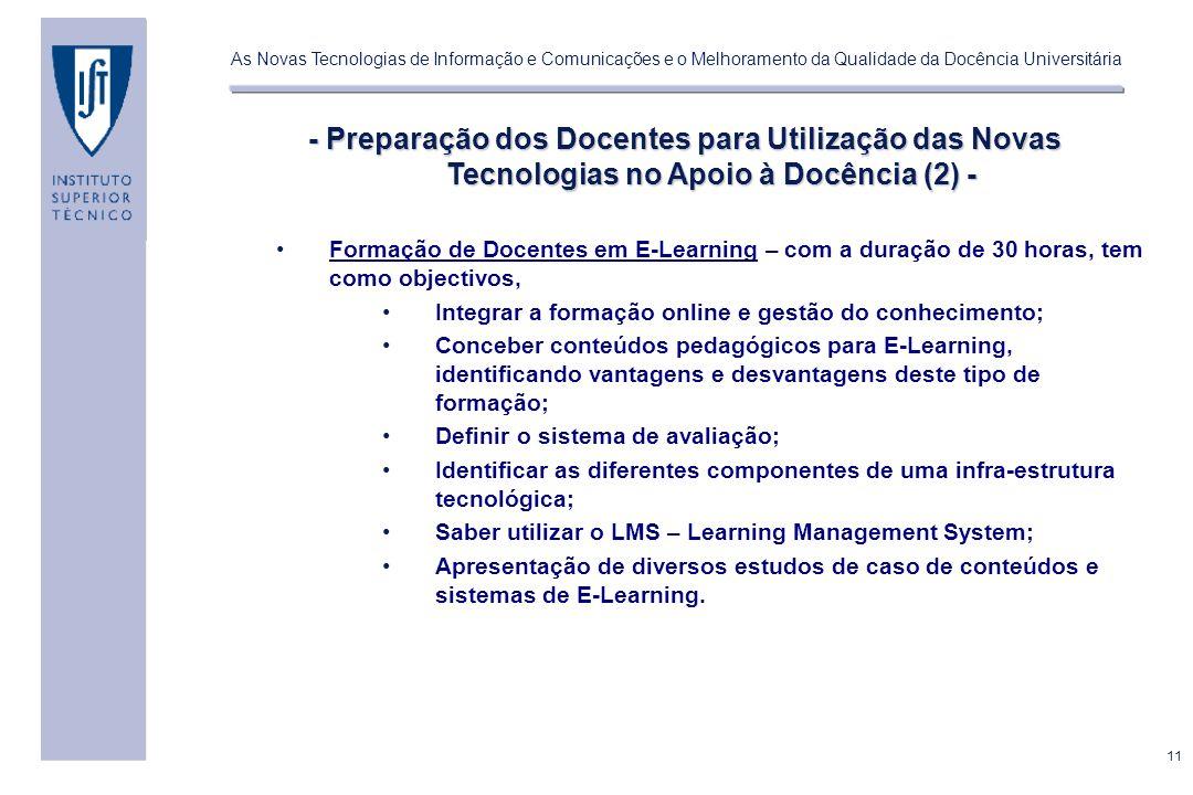 11 As Novas Tecnologias de Informação e Comunicações e o Melhoramento da Qualidade da Docência Universitária - Preparação dos Docentes para Utilização das Novas Tecnologias no Apoio à Docência (2) - Formação de Docentes em E-Learning – com a duração de 30 horas, tem como objectivos, Integrar a formação online e gestão do conhecimento; Conceber conteúdos pedagógicos para E-Learning, identificando vantagens e desvantagens deste tipo de formação; Definir o sistema de avaliação; Identificar as diferentes componentes de uma infra-estrutura tecnológica; Saber utilizar o LMS – Learning Management System; Apresentação de diversos estudos de caso de conteúdos e sistemas de E-Learning.