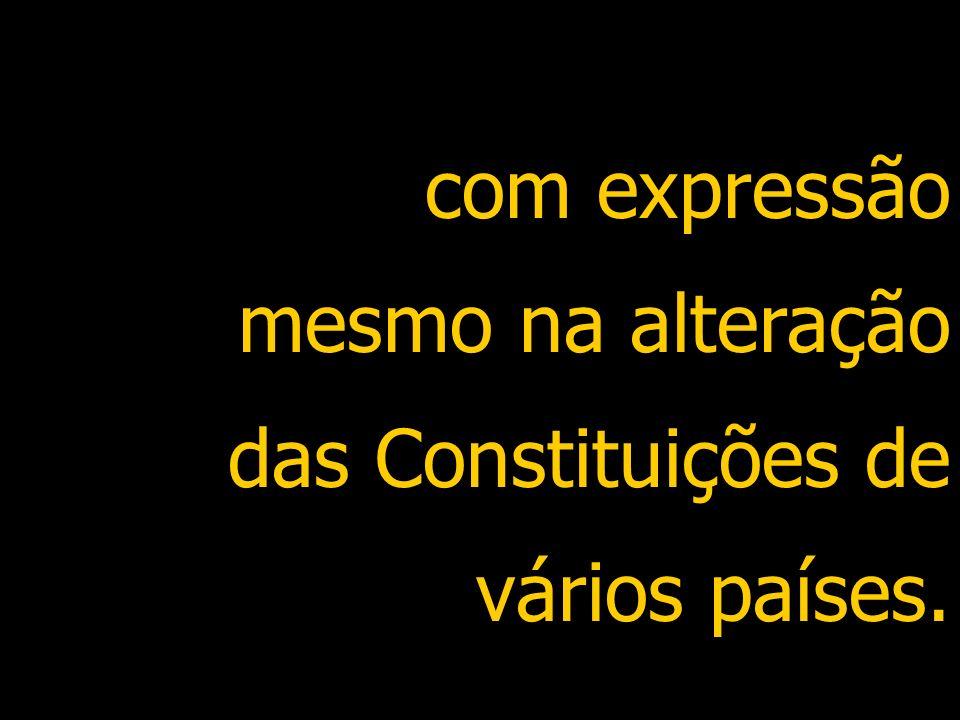 com expressão mesmo na alteração das Constituições de vários países.
