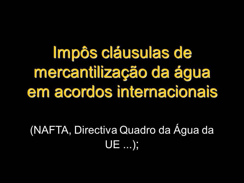 Impôs cláusulas de mercantilização da água em acordos internacionais (NAFTA, Directiva Quadro da Água da UE...) ;