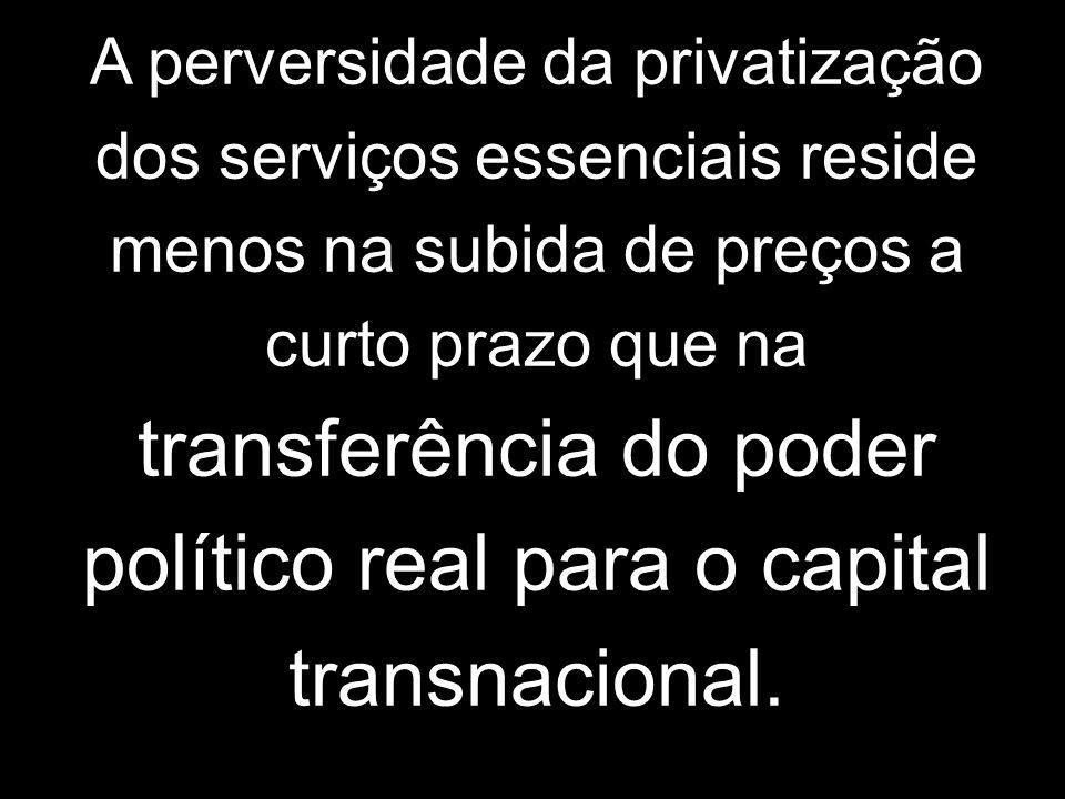 A perversidade da privatização dos serviços essenciais reside menos na subida de preços a curto prazo que na transferência do poder político real para