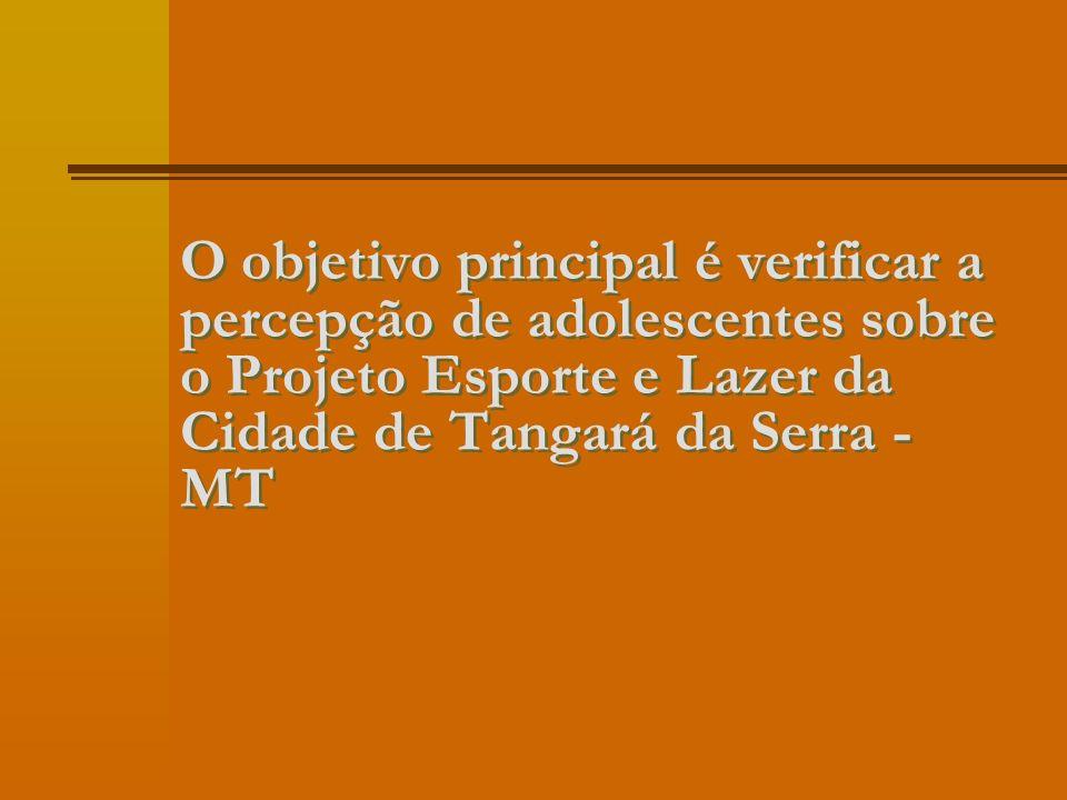 O objetivo principal é verificar a percepção de adolescentes sobre o Projeto Esporte e Lazer da Cidade de Tangará da Serra - MT