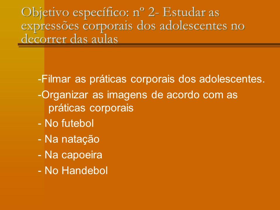 Objetivo específico: nº 2- Estudar as expressões corporais dos adolescentes no decorrer das aulas -Filmar as práticas corporais dos adolescentes.