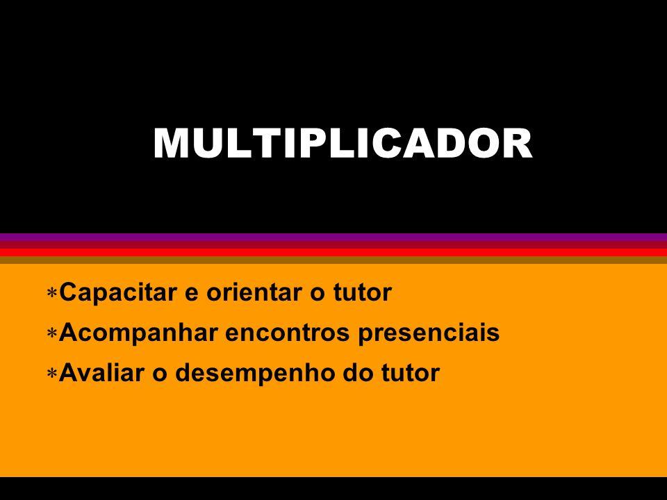 MULTIPLICADOR Capacitar e orientar o tutor Acompanhar encontros presenciais Avaliar o desempenho do tutor