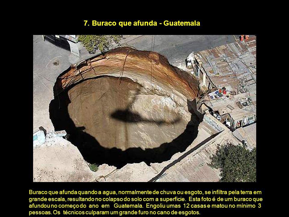 7. Buraco que afunda - Guatemala Buraco que afunda quando a agua, normalmente de chuva ou esgoto, se infiltra pela terra em grande escala, resultando