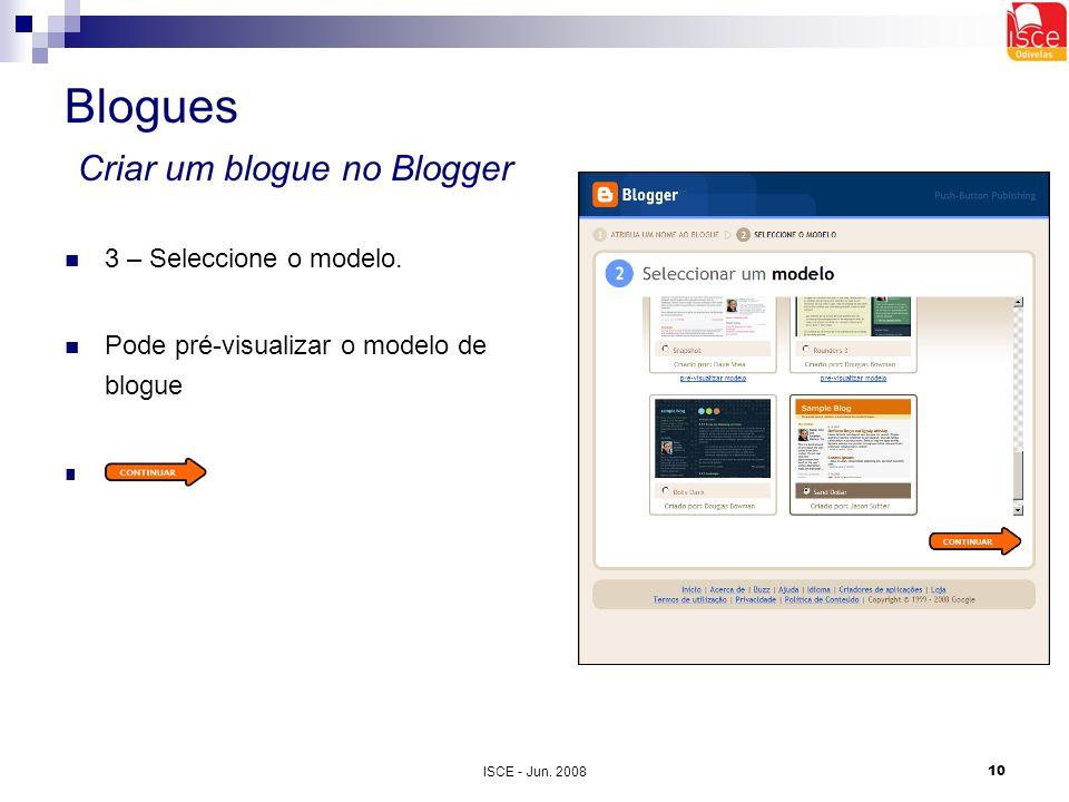 ISCE - Jun. 200810 Blogues Criar um blogue no Blogger 3 – Seleccione o modelo. Pode pré-visualizar o modelo de blogue