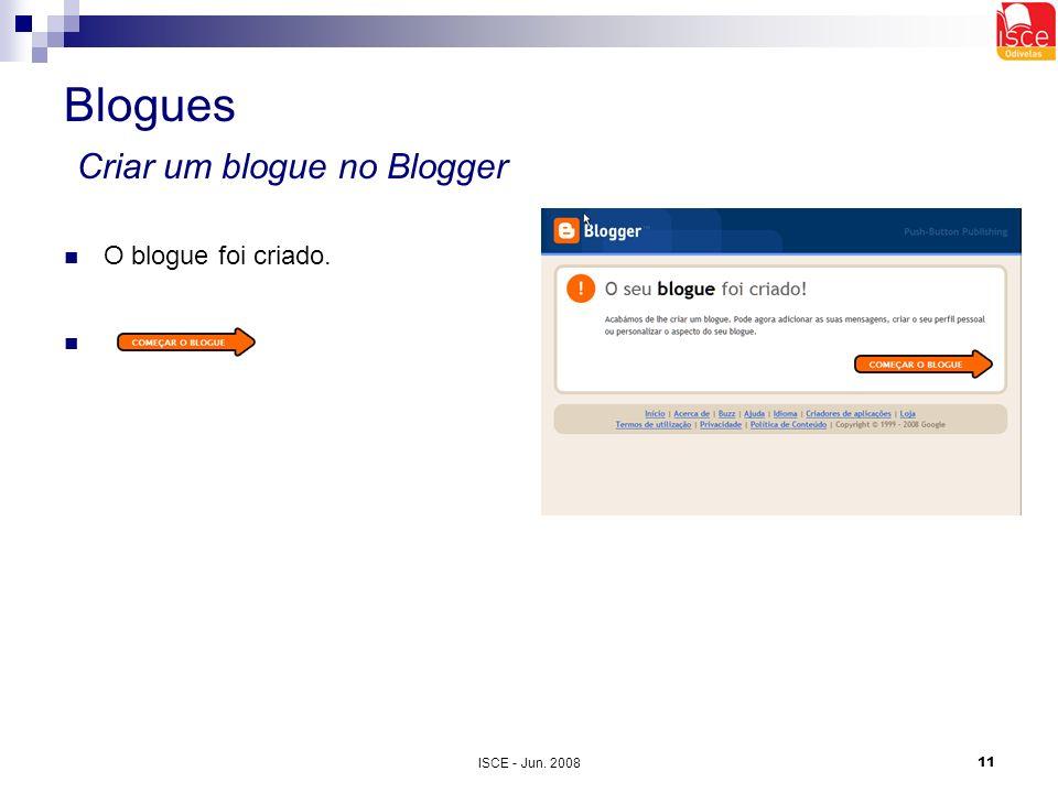 ISCE - Jun. 200811 Blogues Criar um blogue no Blogger O blogue foi criado.