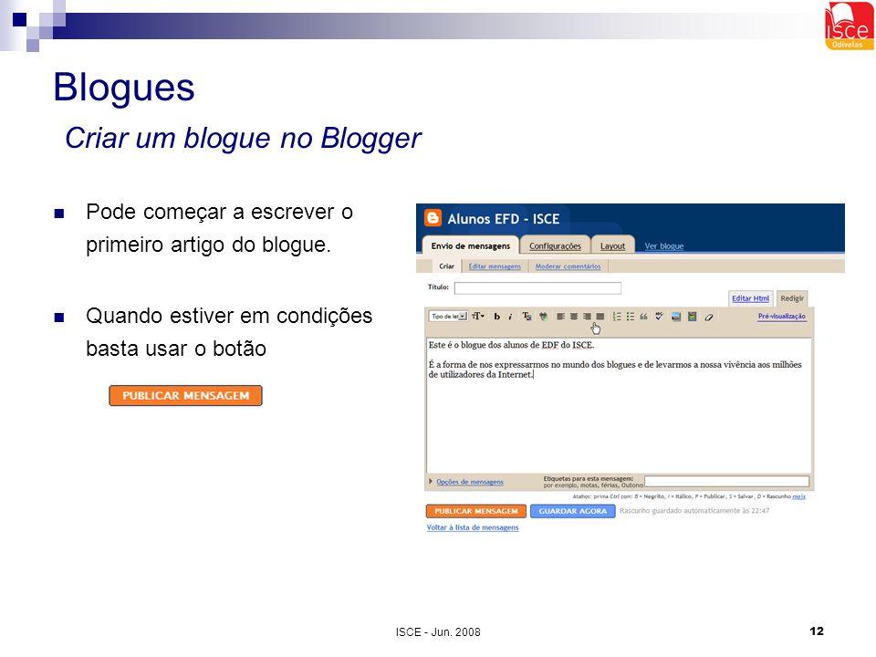 ISCE - Jun. 200812 Blogues Criar um blogue no Blogger Pode começar a escrever o primeiro artigo do blogue. Quando estiver em condições basta usar o bo