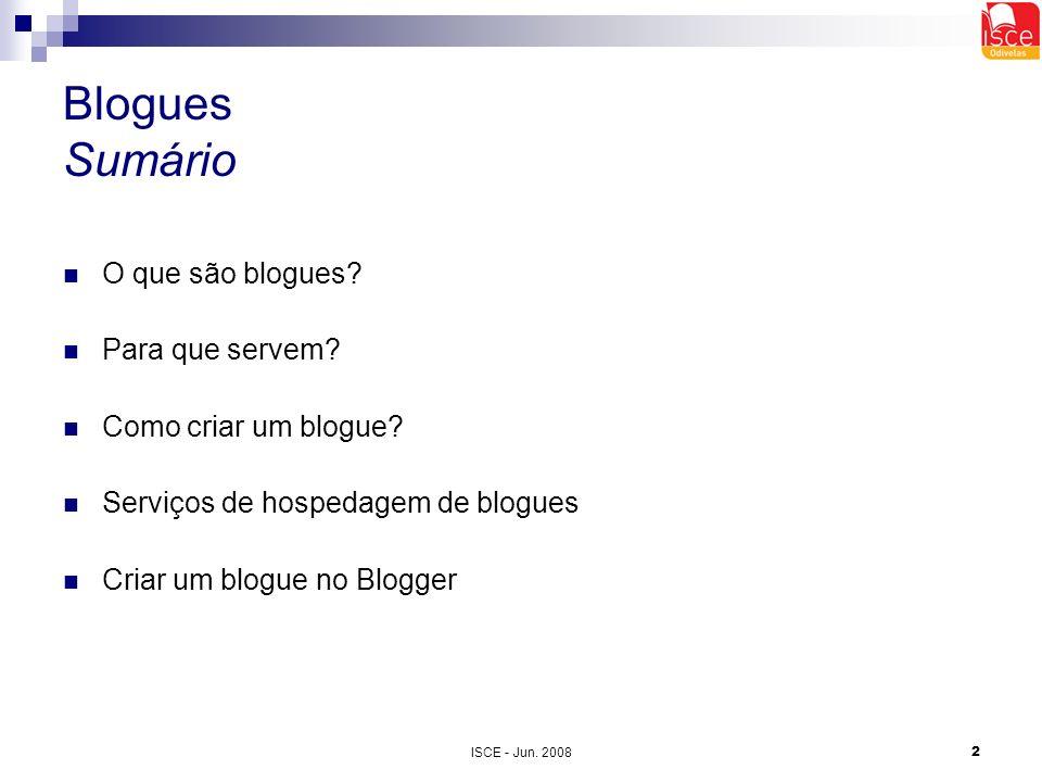 ISCE - Jun. 20082 Blogues Sumário O que são blogues? Para que servem? Como criar um blogue? Serviços de hospedagem de blogues Criar um blogue no Blogg